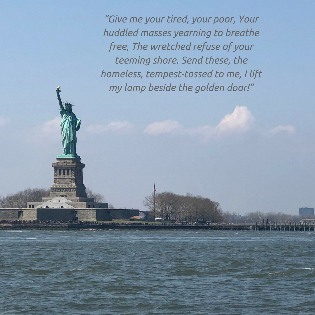 """Give me your tired, your poor, Your huddled masses yearning to breathe free, The wretched refuse of your teeming shore. Send these, the homeless, tempest-tossed to me, I lift my lamp beside the golden door!"".png"